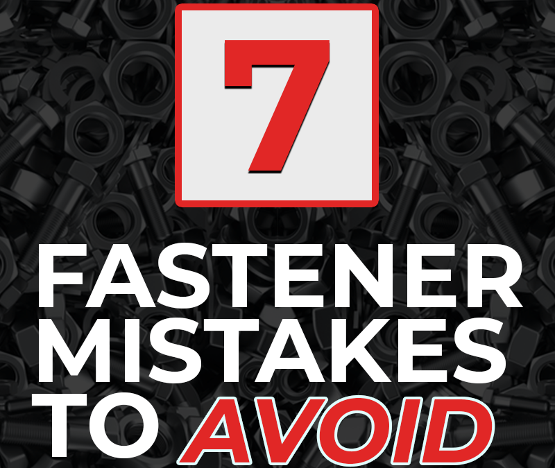 7 Fastener Mistakes to Avoid